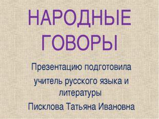 НАРОДНЫЕ ГОВОРЫ Презентацию подготовила учитель русского языка и литературы П