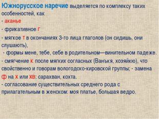 Южнорусское наречие выделяется по комплексу таких особенностей, как - аканье