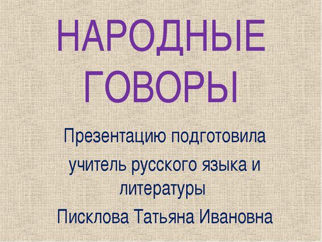 НАРОДНЫЕ ГОВОРЫ Презентацию подготовила учитель русского языка и литературы П...