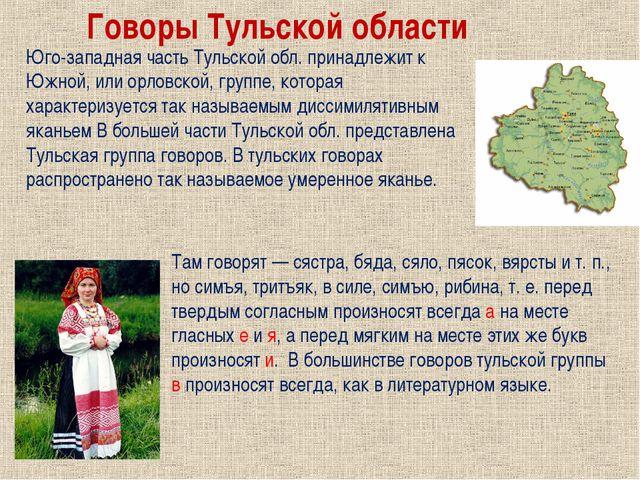 Юго-западная часть Тульской обл. принадлежит к Южной, или орловской, группе,...