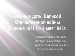 Важные даты Великой Отечественной войны 22 июня 1941 г.– 9 мая 1945г. Вставай