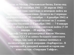 Битва за Москву(Московская битва,Битва под Москвой;30 сентября1941—20 ап