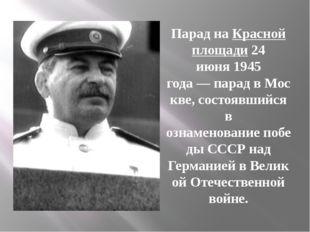Парад наКрасной площади24 июня1945 года—парадвМоскве, состоявшийся в о