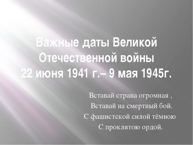 Важные даты Великой Отечественной войны 22 июня 1941 г.– 9 мая 1945г. Вставай...