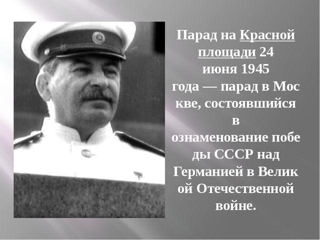 Парад наКрасной площади24 июня1945 года—парадвМоскве, состоявшийся в о...