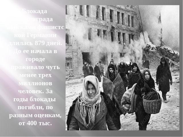 Блокада Ленинграда войскамифашистской Германии длилась 879 дней. До ее нач...