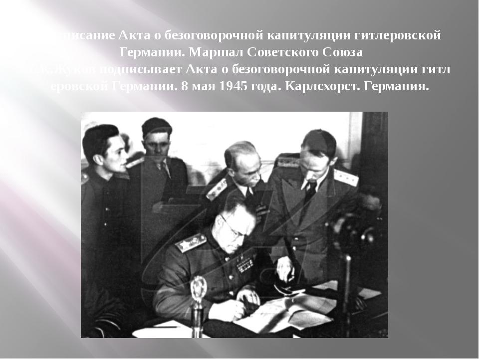 ПодписаниеАктаобезоговорочнойкапитуляциигитлеровской Германии. Маршал С...