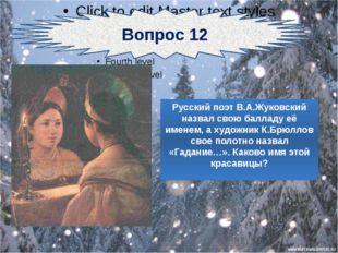 Вопрос 12 Русский поэт В.А.Жуковский назвал свою балладу её именем, а художн