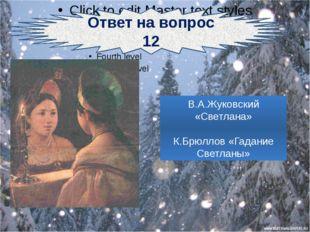 Ответ на вопрос 12 В.А.Жуковский «Светлана» К.Брюллов «Гадание Светланы»