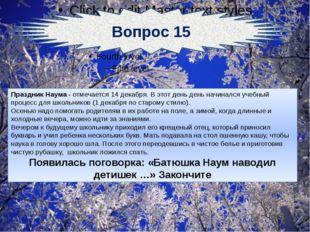 Вопрос 15 Праздник Наума - отмечается 14 декабря. В этот день день начинался