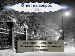 Ответ на вопрос 20 25 января – день святой Татьяны, покровительницы студентов.