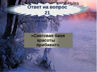 Ответ на вопрос 21 «Снеговая баня красоты прибавит»