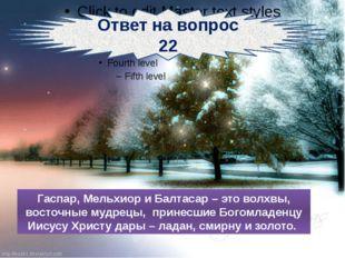 Ответ на вопрос 22 Гаспар, Мельхиор и Балтасар – это волхвы, восточные мудре