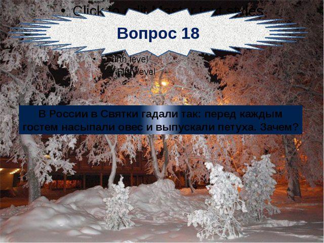 Вопрос 18 В России в Святки гадали так: перед каждым гостем насыпали овес и...