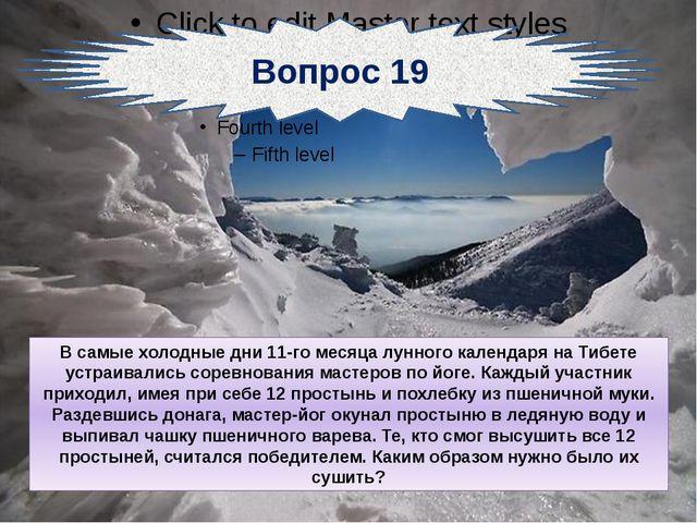 Вопрос 19 В самые холодные дни 11-го месяца лунного календаря на Тибете устр...
