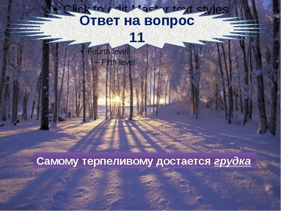 Ответ на вопрос 11 Самому терпеливому достается грудка