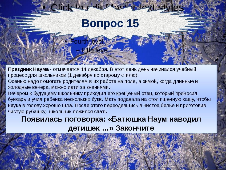 Вопрос 15 Праздник Наума - отмечается 14 декабря. В этот день день начинался...