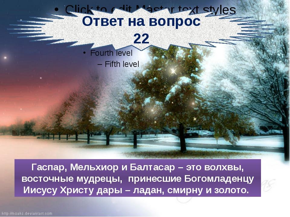 Ответ на вопрос 22 Гаспар, Мельхиор и Балтасар – это волхвы, восточные мудре...