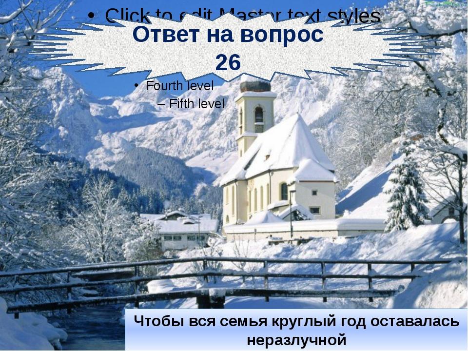 Ответ на вопрос 26 Чтобы вся семья круглый год оставалась неразлучной