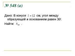 № 548 (а) Дано: В конусе см, угол между образующей и основанием равен 300. На
