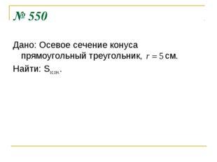№ 550 Дано: Осевое сечение конуса прямоугольный треугольник, см. Найти: Sос.с