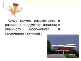 Конус можно рассмотреть в различны предметах, начиная с обычного мороженого