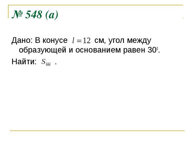 № 548 (а) Дано: В конусе см, угол между образующей и основанием равен 300. На...