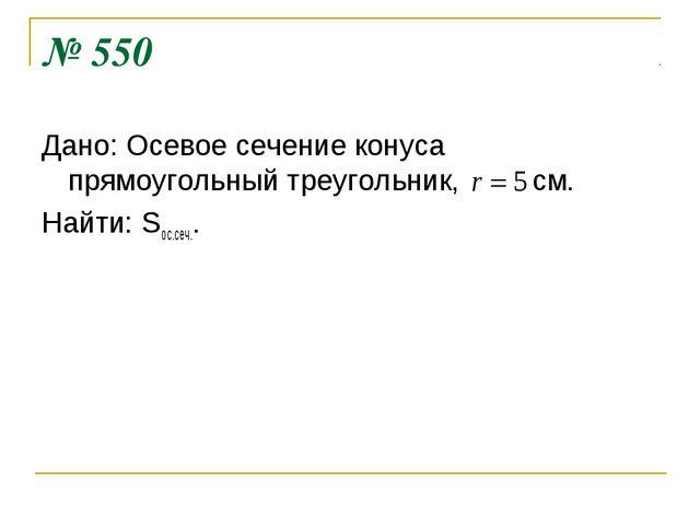 № 550 Дано: Осевое сечение конуса прямоугольный треугольник, см. Найти: Sос.с...