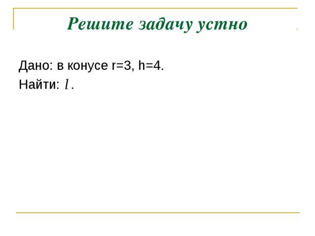Решите задачу устно Дано: в конусе r=3, h=4. Найти: .