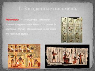 1. Загадочные письмена. Иероглифы – «священные письмена» – древние фигурные з
