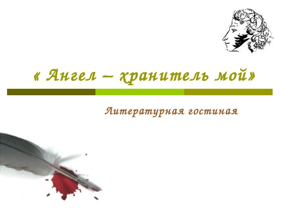« Ангел – хранитель мой» Литературная гостиная
