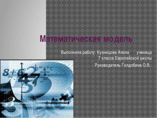 Математическая модель Выполнила работу: Кузнецова Алена ученица 7 класса Евро