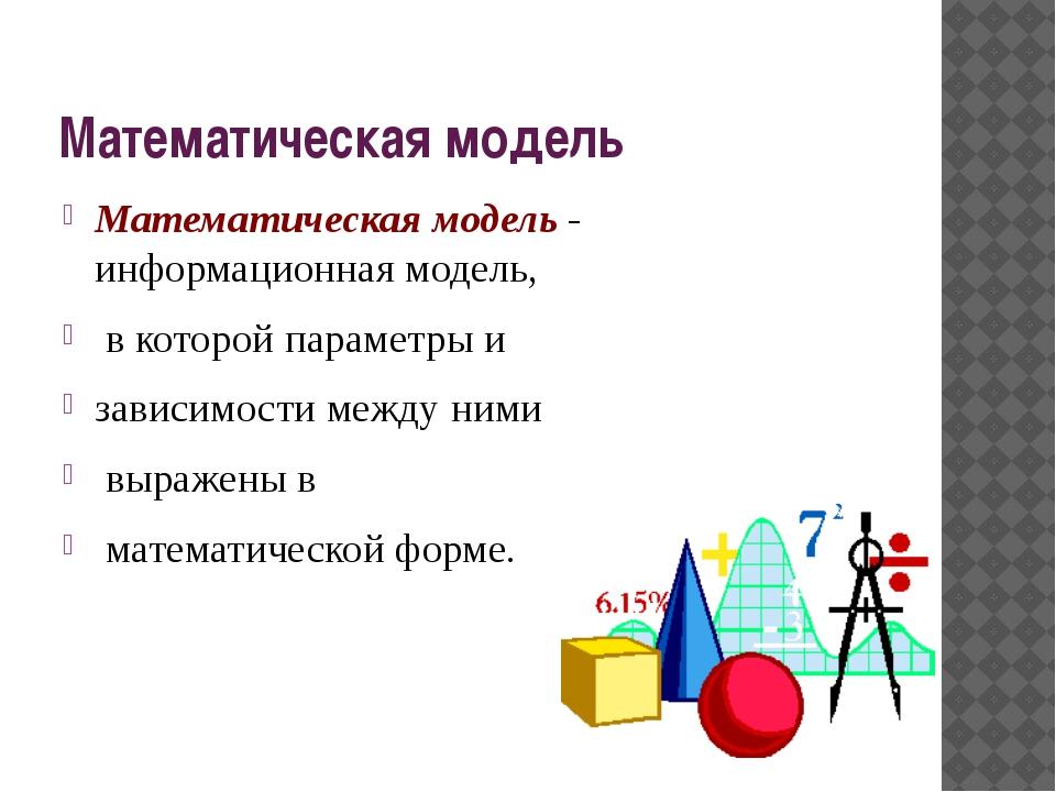 Математическая модель Математическая модель - информационная модель, в которо...