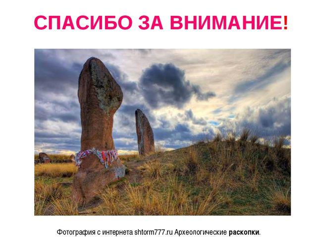 СПАСИБО ЗА ВНИМАНИЕ! Фотография с интернета shtorm777.ru Археологические рас...