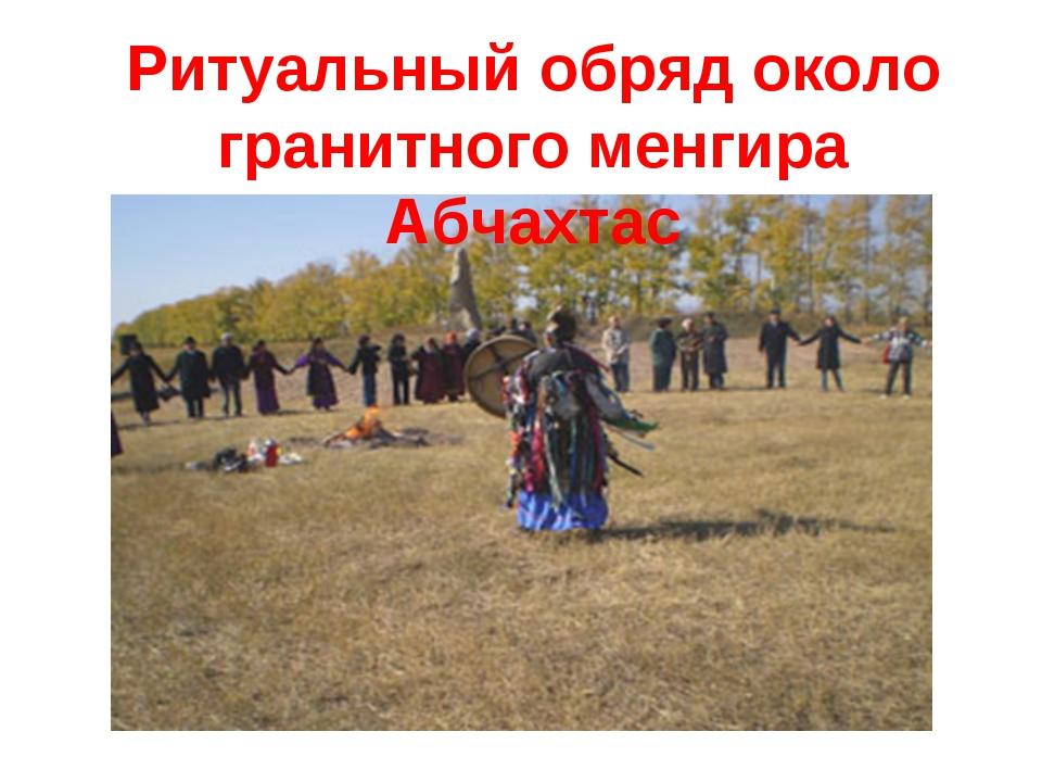 Ритуальный обряд около гранитного менгира Абчахтас