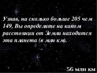 Узнав, на сколько больше 205 чем 149, Вы определите на каком расстоянии от Зе