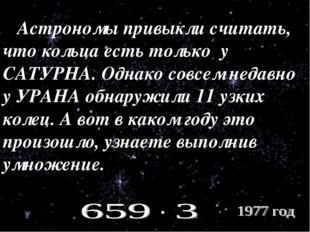 Астрономы привыкли считать, что кольца есть только у САТУРНА. Однако совсем