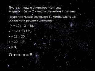 Пусть х – число спутников Нептуна, тогда (х + 12) – 2 – число спутников Плуто