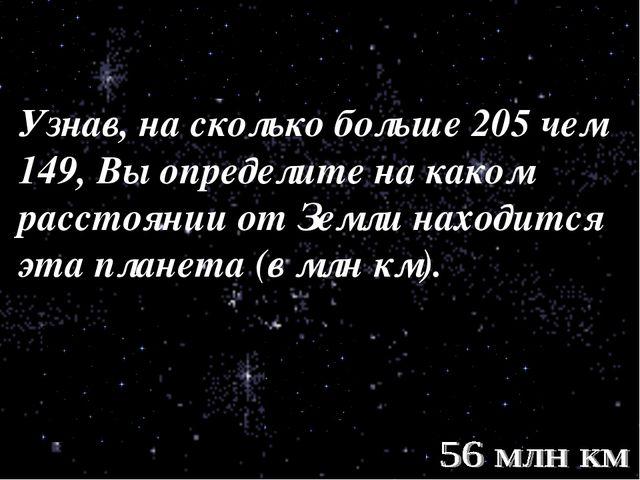 Узнав, на сколько больше 205 чем 149, Вы определите на каком расстоянии от Зе...