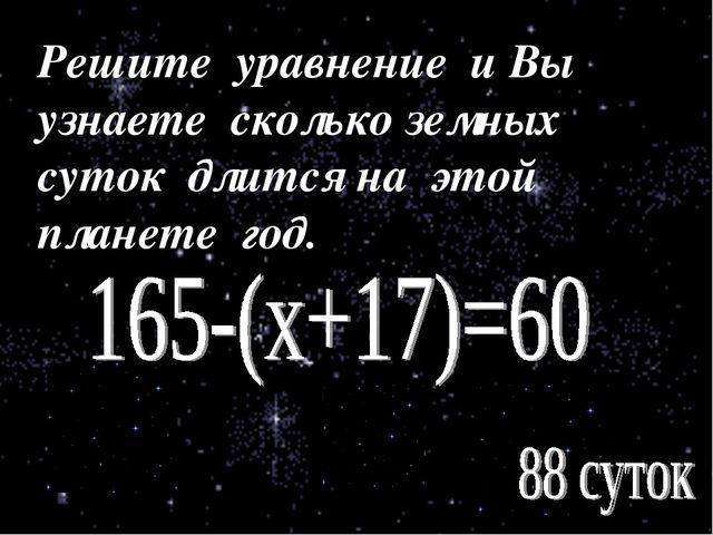 Решите уравнение и Вы узнаете сколько земных суток длится на этой планете год.