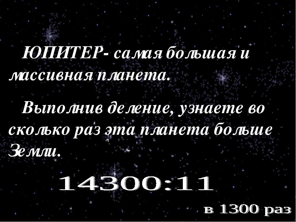 ЮПИТЕР- самая большая и массивная планета. Выполнив деление, узнаете во скол...