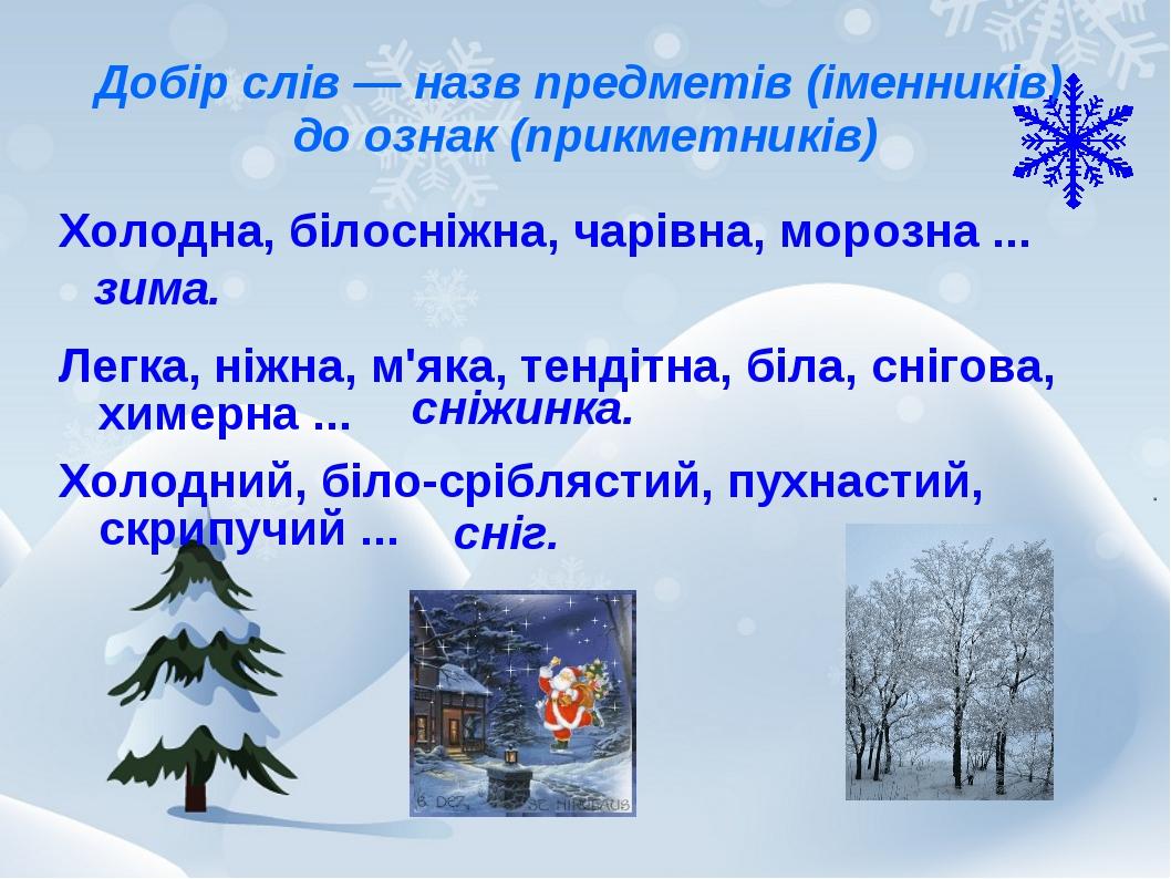 Добір слів — назв предметів (іменників) до ознак (прикметників) Холодна, біло...