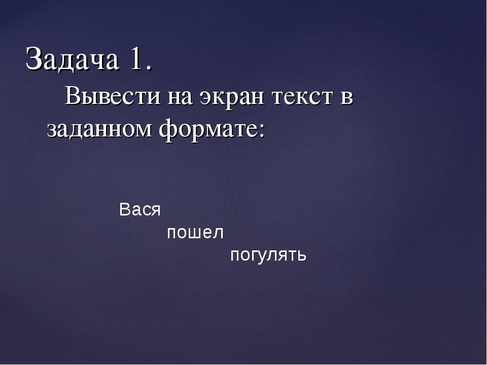 Вывести на экран текст в заданном формате: Задача 1. Вася пошел погулять