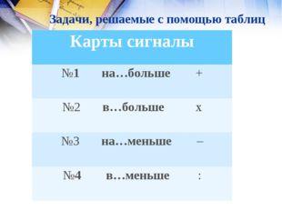 Задачи, решаемые с помощью таблиц Карты сигналы №1 на…больше + №2 в…больше х