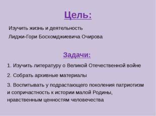 Цель: Изучить жизнь и деятельность Лиджи-Гори Босхомджиевича Очирова Задачи: