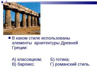В каком стиле использованы элементы архитектуры Древней Греции: А) классицизм