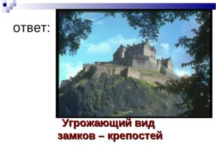 ответ: Угрожающий вид замков – крепостей