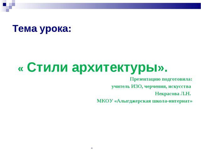 Тема урока: « Стили архитектуры». Презентацию подготовила: учитель ИЗО, черче...