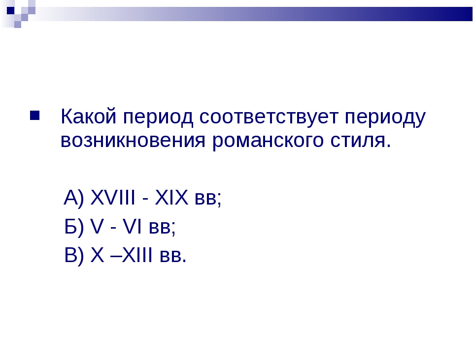 Какой период соответствует периоду возникновения романского стиля. А) XVIII -...