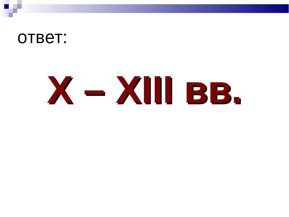 ответ: X – XIII вв.